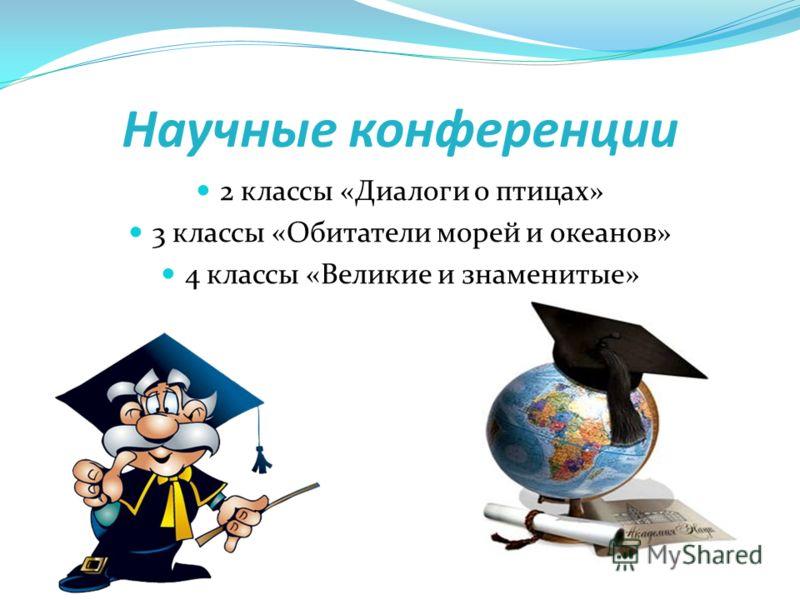 Научные конференции 2 классы «Диалоги о птицах» 3 классы «Обитатели морей и океанов» 4 классы «Великие и знаменитые»