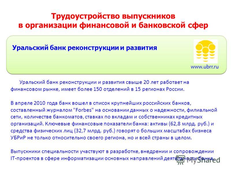 Трудоустройство выпускников в организации финансовой и банковской сфер Уральский банк реконструкции и развития Уральский банк реконструкции и развития свыше 20 лет работает на финансовом рынке, имеет более 150 отделений в 15 регионах России. В апреле