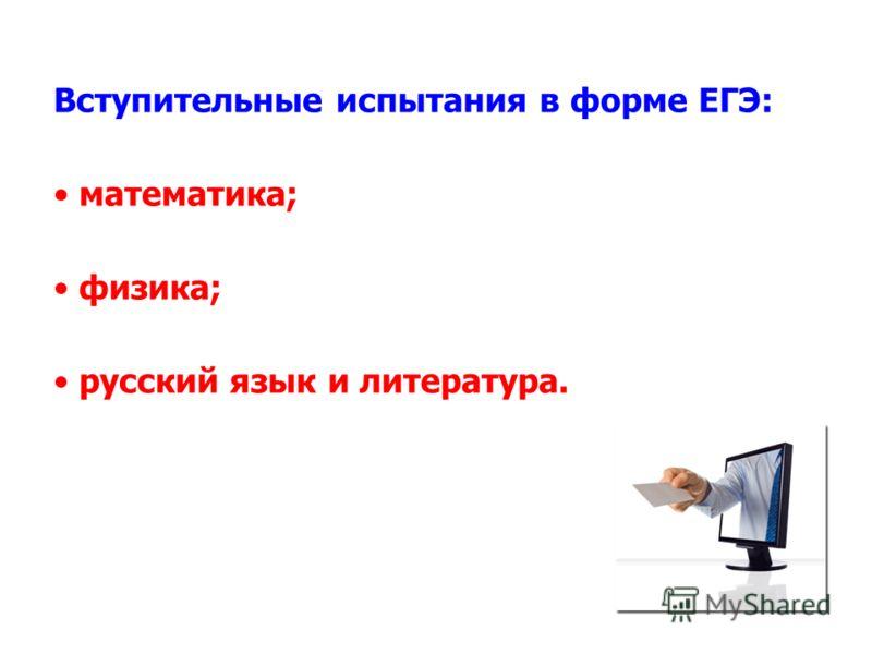 Вступительные испытания в форме ЕГЭ: математика; физика; русский язык и литература.