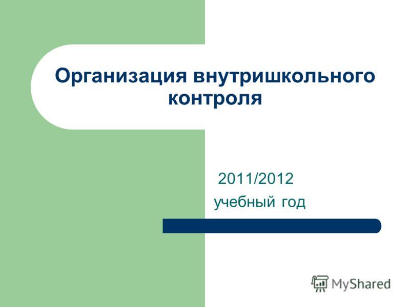 Организация внутришкольного контроля 2011/2012 учебный год