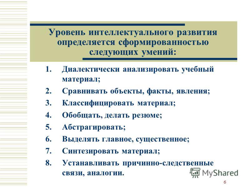 6 Уровень интеллектуального развития определяется сформированностью следующих умений: 1.Диалектически анализировать учебный материал; 2.Сравнивать объекты, факты, явления; 3.Классифицировать материал; 4.Обобщать, делать резюме; 5.Абстрагировать; 6.Вы