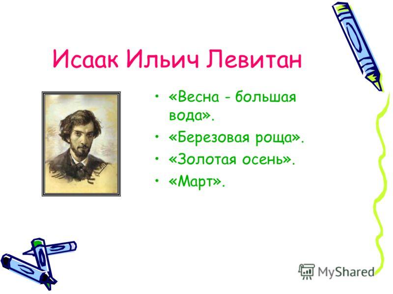 Исаак Ильич Левитан «Весна - большая вода». «Березовая роща». «Золотая осень». «Март».
