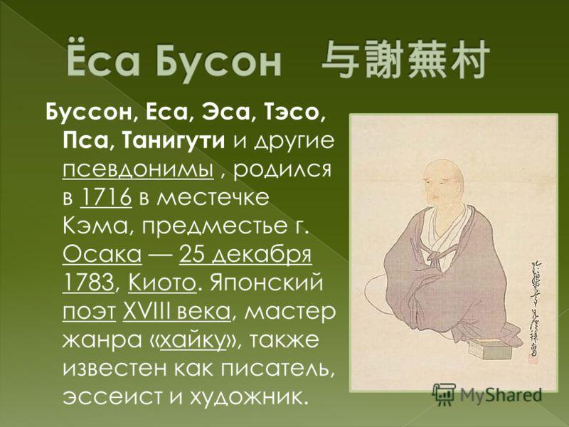 Буссон, Еса, Эса, Тэсо, Пса, Танигути и другие псевдонимы, родился в 1716 в местечке Кэма, предместье г. Осака 25 декабря 1783, Киото. Японский поэт XVIII века, мастер жанра «хайку», также известен как писатель, эссеист и художник.