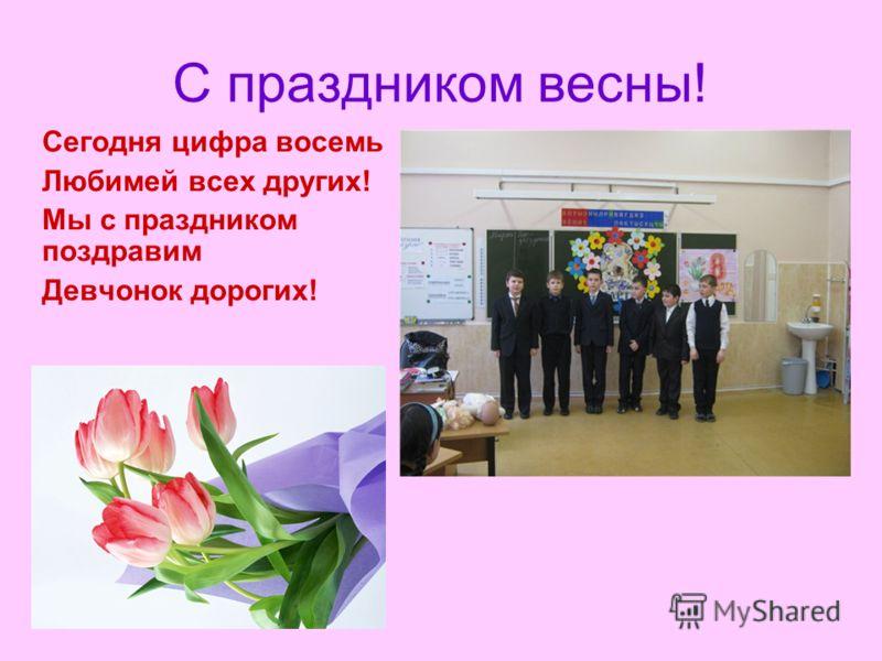 С праздником весны! Сегодня цифра восемь Любимей всех других! Мы с праздником поздравим Девчонок дорогих!