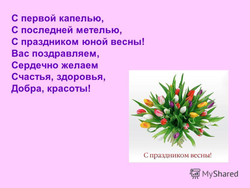 С первой капелью, С последней метелью, С праздником юной весны! Вас поздравляем, Сердечно желаем Счастья, здоровья, Добра, красоты!