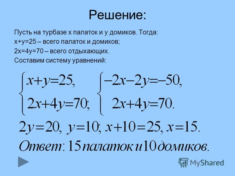 Решение: Пусть на турбазе х палаток и у домиков. Тогда: х+у=25 – всего палаток и домиков; 2х=4у=70 – всего отдыхающих. Составим систему уравнений:
