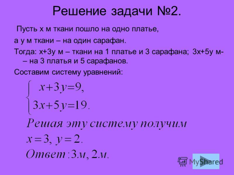 Решение задачи 2. Пусть х м ткани пошло на одно платье, а у м ткани – на один сарафан. Тогда: х+3у м – ткани на 1 платье и 3 сарафана; 3х+5у м- – на 3 платья и 5 сарафанов. Составим систему уравнений:
