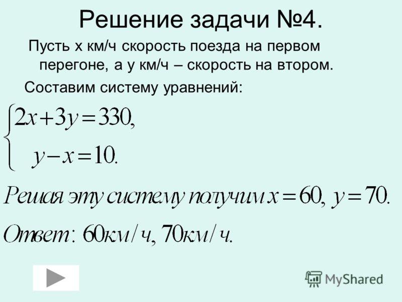 Решение задачи 4. Пусть х км/ч скорость поезда на первом перегоне, а у км/ч – скорость на втором. Составим систему уравнений:
