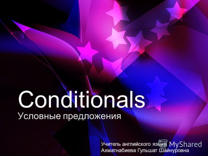 Conditionals Условные предложения Учитель английского языка Ахматнабиева Гульшат Шайнуровна