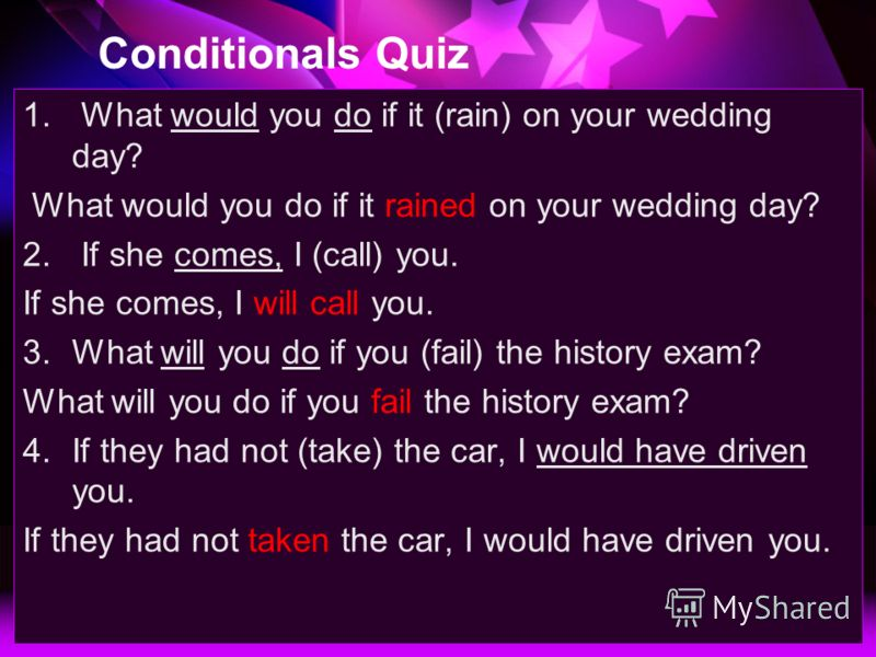Conditionals Quiz 1. What would you do if it (rain) on your wedding day? What would you do if it rained on your wedding day? 2. If she comes, I (call) you. If she comes, I will call you. 3.What will you do if you (fail) the history exam? What will yo