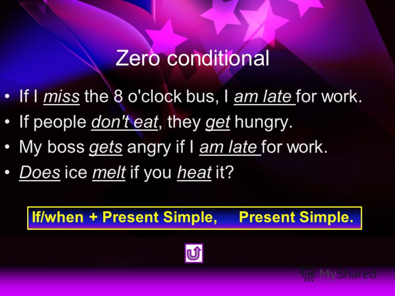 Zero conditional If I miss the 8 o'clock bus, I am late for work. If people don't eat, they get hungry. My boss gets angry if I am late for work. Does ice melt if you heat it? If/when + Present Simple, Present Simple.