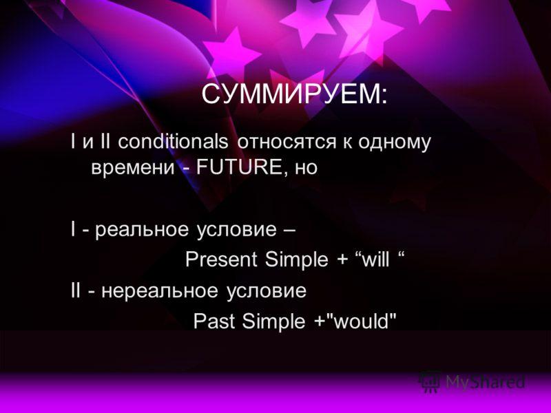 СУММИРУЕМ: I и II conditionals относятся к одному времени - FUTURE, но I - реальное условие – Present Simple + will II - нереальное условие Past Simple +would