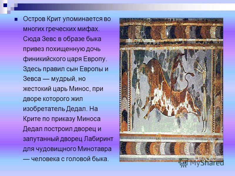 Остров Крит упоминается во многих греческих мифах. Сюда Зевс в образе быка привез похищенную дочь финикийского царя Европу. Здесь правил сын Европы и Зевса мудрый, но жестокий царь Минос, при дворе которого жил изобретатель Дедал. На Крите по приказу