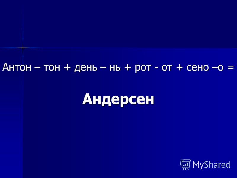 Антон – тон + день – нь + рот - от + сено –о = Андерсен