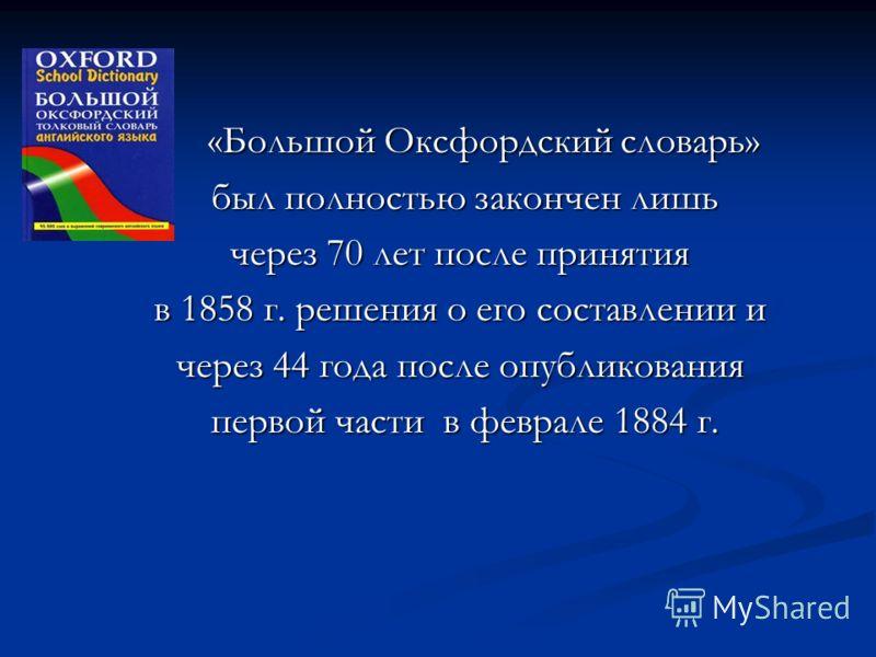 «Большой Оксфордский словарь» «Большой Оксфордский словарь» был полностью закончен лишь был полностью закончен лишь через 70 лет после принятия в 1858 г. решения о его составлении и через 44 года после опубликования первой части в феврале 1884 г. пер