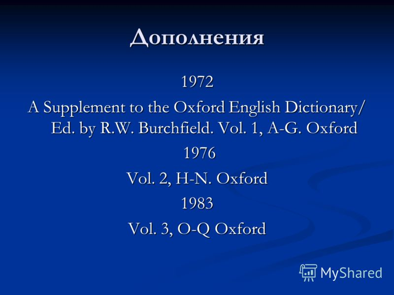 Дополнения 1972 A Supplement to the Oxford English Dictionary/ Ed. by R.W. Burchfield. Vol. 1, A-G. Oxford 1976 1976 Vol. 2, H-N. Oxford 1983 Vol. 3, O-Q Oxford