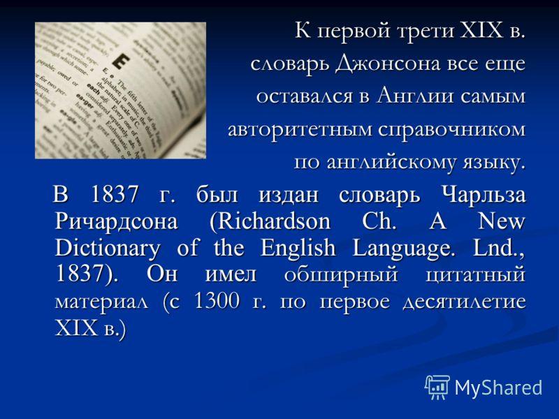 К первой трети XIX в. словарь Джонсона все еще оставался в Англии самым авторитетным справочником по английскому языку. В 1837 г. был издан словарь Чарльза Ричардсона (Richardson Ch. A New Dictionary of the English Language. Lnd., 1837). Он имел обши