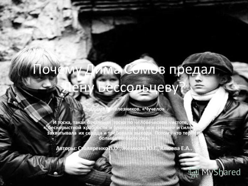 Почему Дима Сомов предал Лену Бессольцеву? Владимир Железников. «Чучело» И тоска, такая отчаянная тоска по человеческой чистоте, по бескорыстной храбрости и благородству все сильнее и сильнее захватывала их сердца и требовала выхода. Потому что терпе