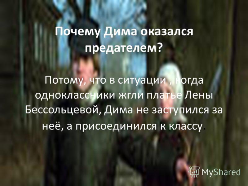Почему Дима оказался предателем? Потому, что в ситуации, когда одноклассники жгли платье Лены Бессольцевой, Дима не заступился за неё, а присоединился к классу.