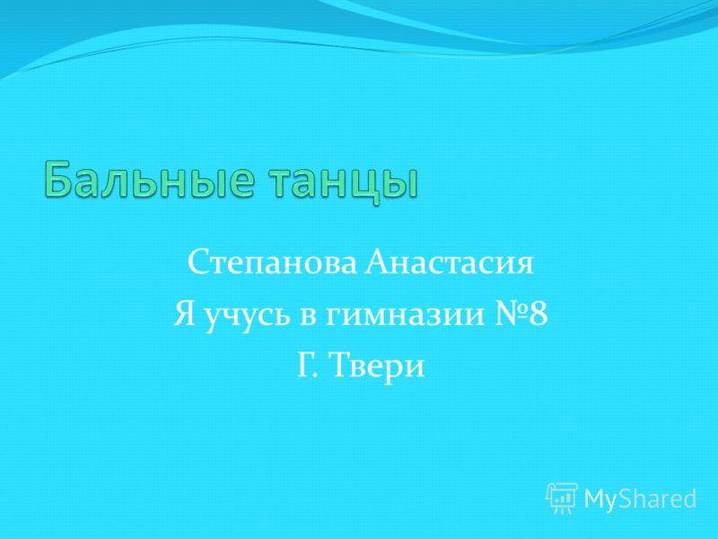 Степанова Анастасия Я учусь в гимназии 8 Г. Твери