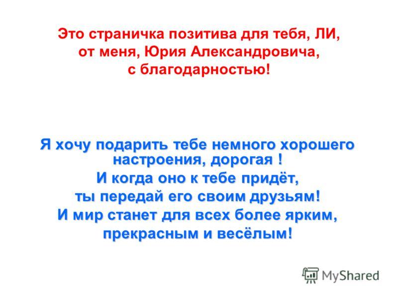 Это страничка позитива для тебя, ЛИ, от меня, Юрия Александровича, с благодарностью! Я хочу подарить тебе немного хорошего настроения, дорогая ! И когда оно к тебе придёт, ты передай его своим друзьям! И мир станет для всех более ярким, прекрасным и