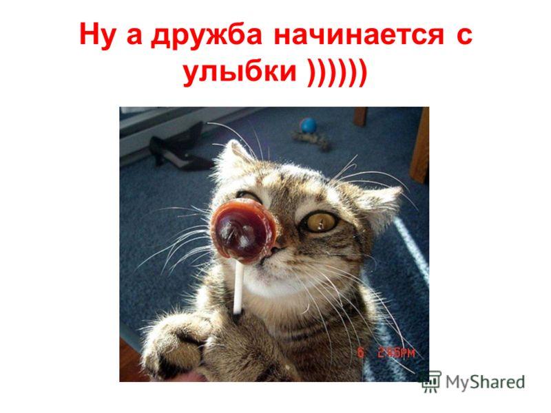 Ну а дружба начинается с улыбки ))))))