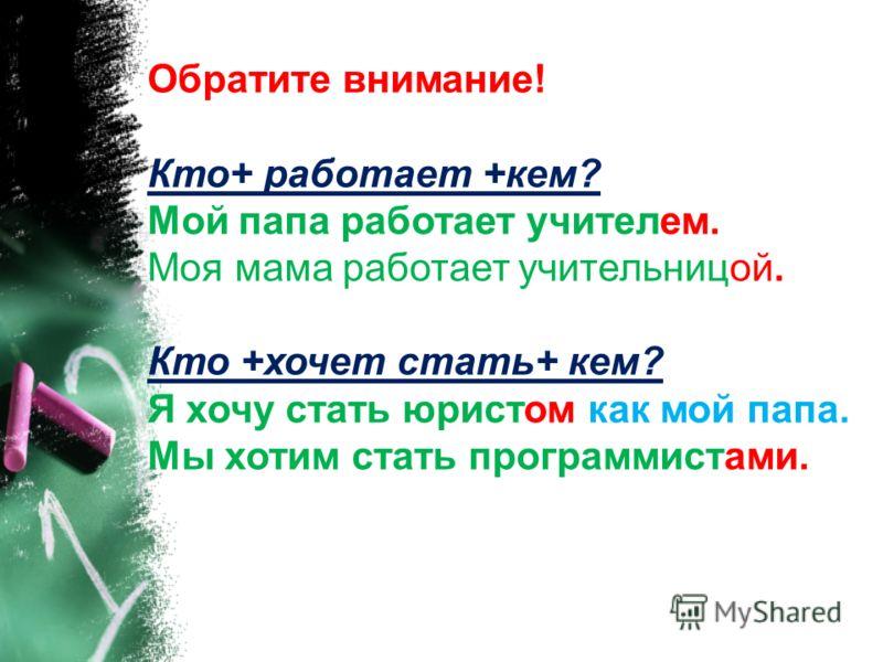 Обратите внимание! Кто+ работает +кем? Мой папа работает учителем. Моя мама работает учительницой. Кто +хочет стать+ кем? Я хочу стать юристом как мой папа. Мы хотим стать программистами.