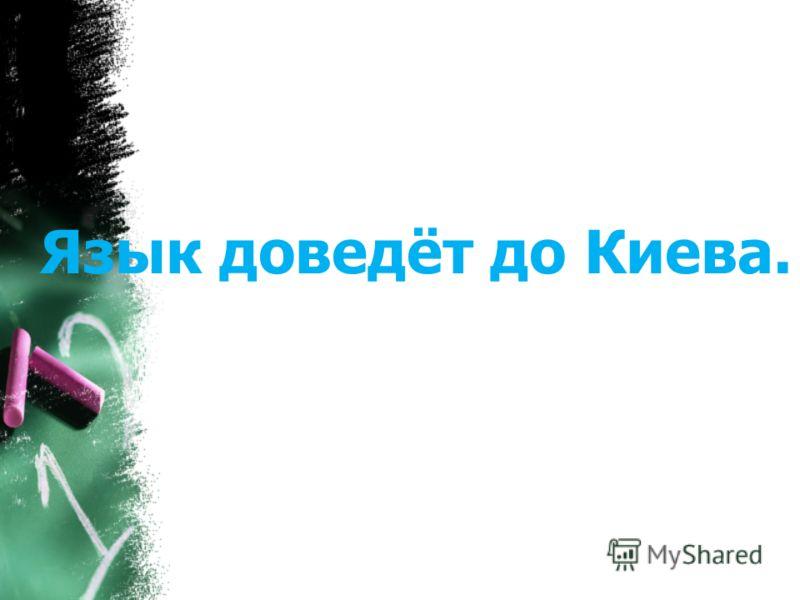 Язык доведёт до Киева.
