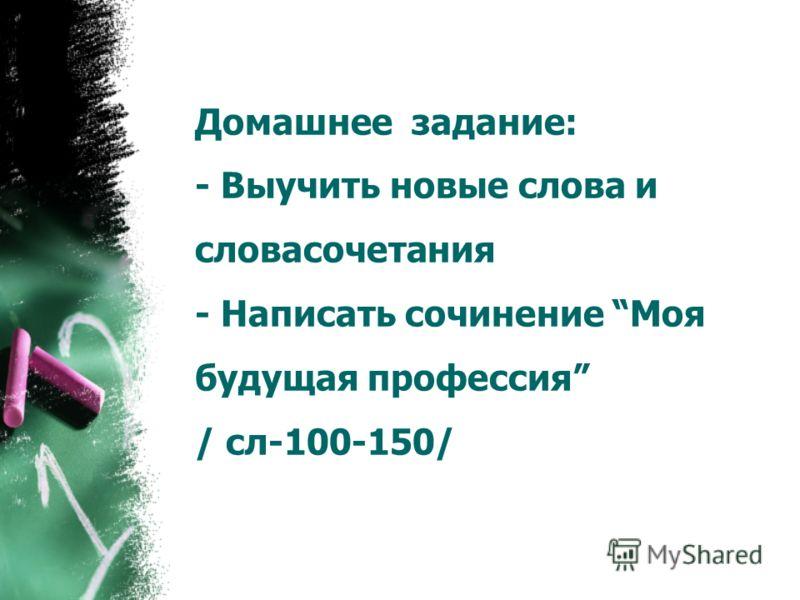 Домашнее задание: - Выучить новые слова и словасочетания - Написать сочинение Моя будущая профессия / сл-100-150/