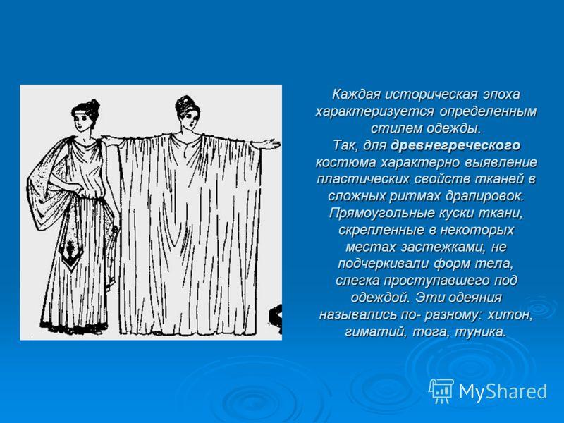 Каждая историческая эпохахарактеризуется определеннымстилем одежды.Так, для древнегреческогокостюма характерно выявлениепластических свойств тканей всложных ритмах драпировок.Прямоугольные куски ткани,скрепленные в некоторыхместах застежками, неподче