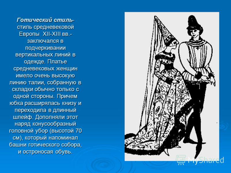 Готический стиль-стиль средневековойЕвропы XII-XIII вв.-заключался вподчеркиваниивертикальных линий водежде. Платьесредневековых женщинимело очень высокуюлинию талии, собранную вскладки обычно только содной стороны. Причемюбка расширялась книзу ипере