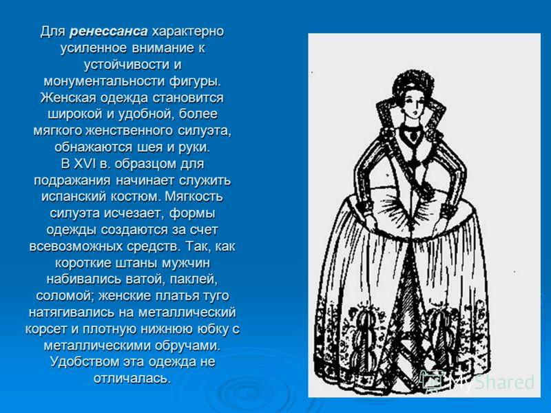 Для ренессанса характерноусиленное внимание кустойчивости имонументальности фигуры.Женская одежда становитсяширокой и удобной, болеемягкого женственного силуэта,обнажаются шея и руки.В XVI в. образцом дляподражания начинает служитьиспанский костюм. М