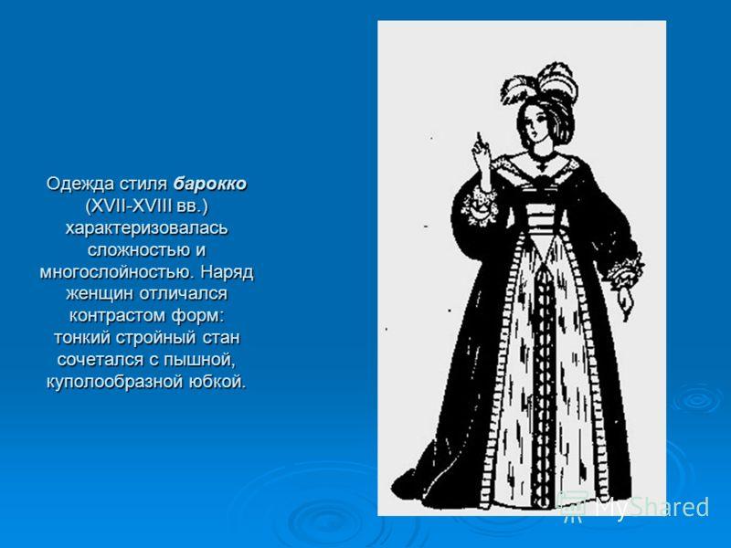Одежда стиля барокко(XVII-XVIII вв.)характеризоваласьсложностью имногослойностью. Нарядженщин отличалсяконтрастом форм:тонкий стройный стансочетался с пышной,куполообразной юбкой.