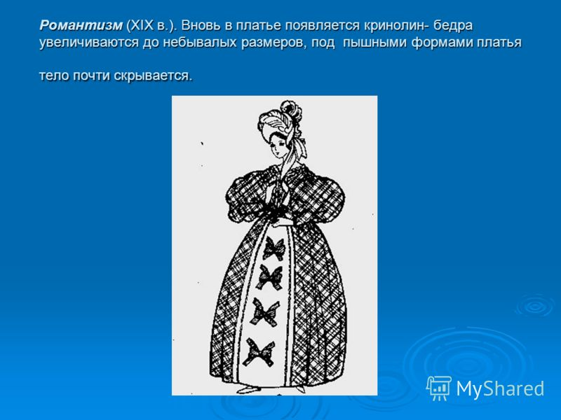 Романтизм (XIX в.). Вновь в платье появляется кринолин- бедраувеличиваются до небывалых размеров, под пышными формами платьятело почти скрывается.