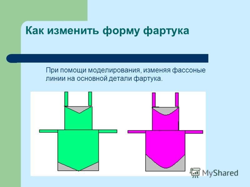 Как изменить форму фартука При помощи моделирования, изменяя фассоные линии на основной детали фартука.