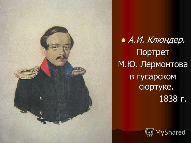 А.И. Клюндер. Портрет М.Ю. Лермонтова в гусарскомсюртуке. 1838 г.