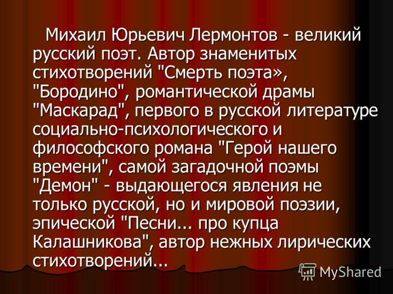 Михаил Юрьевич Лермонтов - великий русский поэт. Автор знаменитых стихотворений