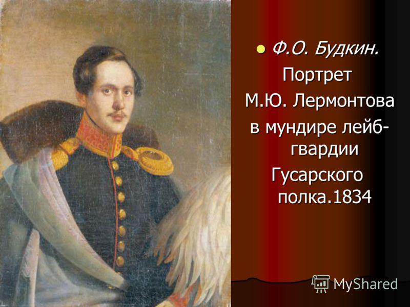 Ф.О. Будкин. Портрет М.Ю. Лермонтова в мундире лейб- гвардии Гусарскогополка.1834