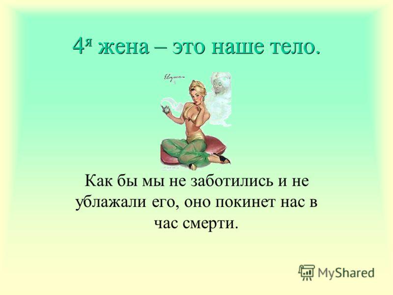 4 я жена – это наше тело. Как бы мы не заботились и не ублажали его, оно покинет нас в час смерти.