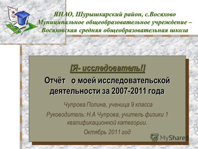 [Я- исследователь!] Отчёт о моей исследовательской деятельности за 2007-2011 года Чупрова Полина, ученица 9 класса Руководитель: Н.А Чупрова, учитель физики 1 квалификационной категории. Октябрь 2011 год [Я- исследователь!] Отчёт о моей исследователь