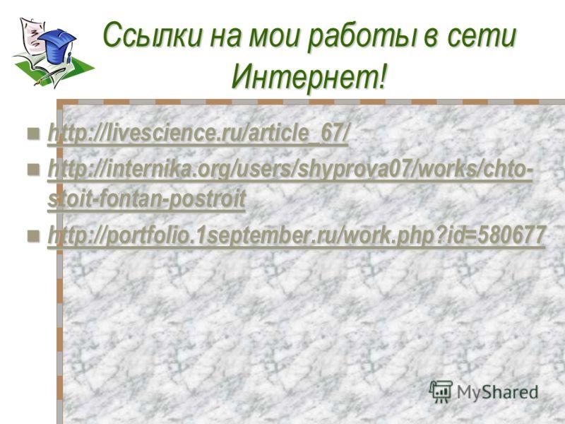 Ссылки на мои работы в сетиИнтернет! http://livescience.ru/article_67/ http://internika.org/users/shyprova07/works/chto- stoit-fontan-postroit http://internika.org/users/shyprova07/works/chto- stoit-fontan-postroit http://internika.org/users/shyprova