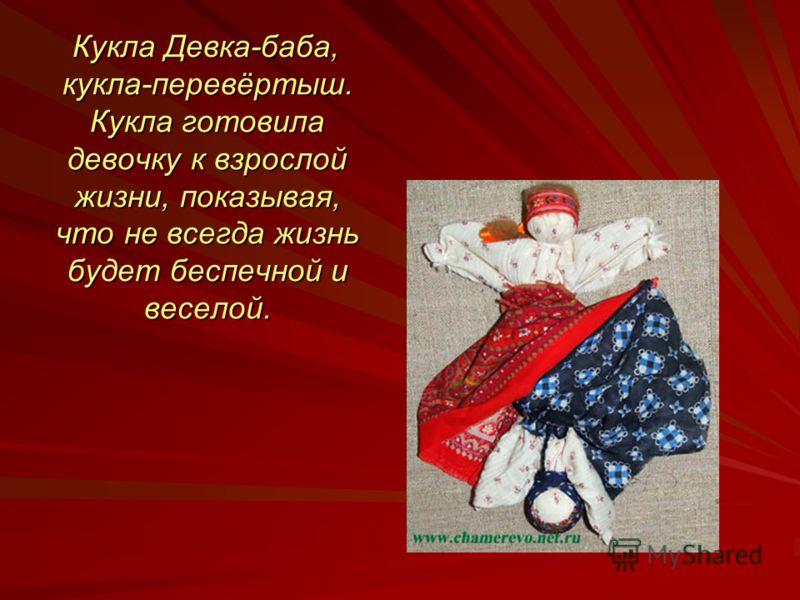 Кукла Девка-баба, кукла-перевёртыш. Кукла готовила девочку к взрослой жизни, показывая, что не всегда жизнь будет беспечной и веселой.