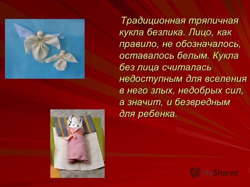 Традиционная тряпичная кукла безлика. Лицо, как правило, не обозначалось, оставалось белым. Кукла без лица считалась недоступным для вселения в него злых, недобрых сил, а значит, и безвредным для ребенка.