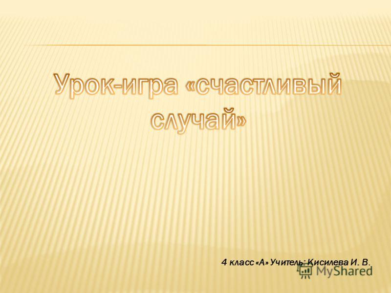 4 класс «А» Учитель: Кисилева И. В.