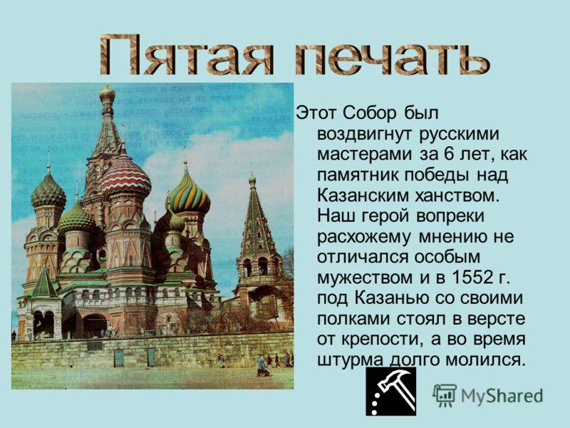 Этот Собор был воздвигнут русскими мастерами за 6 лет, как памятник победы над Казанским ханством. Наш герой вопреки расхожему мнению не отличался особым мужеством и в 1552 г. под Казанью со своими полками стоял в версте от крепости, а во время штурм