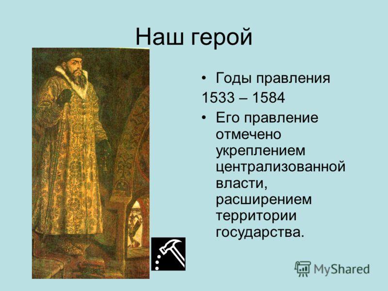 Наш герой Годы правления 1533 – 1584 Его правление отмечено укреплением централизованной власти, расширением территории государства.