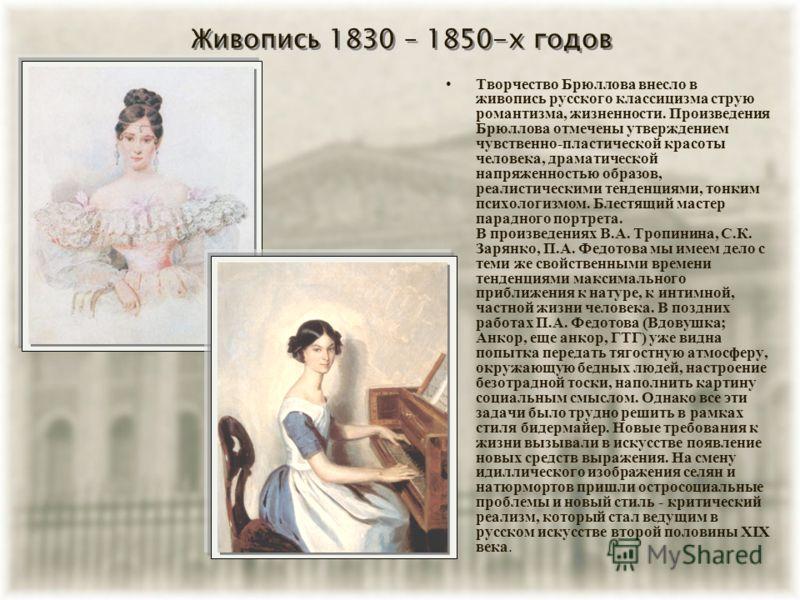 Живопись 1830 – 1850-х годов Творчество Брюллова внесло в живопись русского классицизма струю романтизма, жизненности. Произведения Брюллова отмечены утверждением чувственно-пластической красоты человека, драматической напряженностью образов, реалист