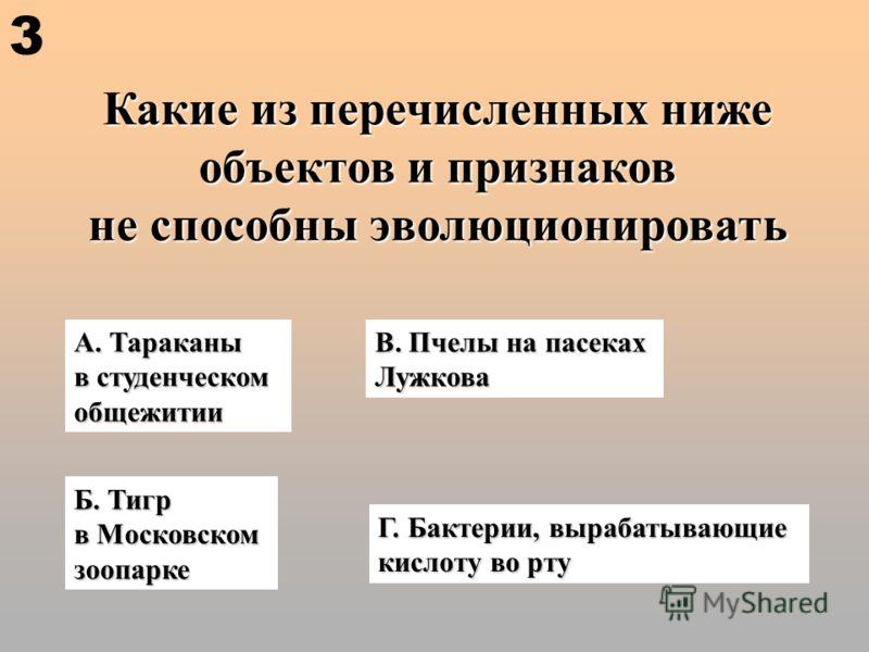 Какие из перечисленных ниже объектов и признаков не способны эволюционировать А. Тараканы в студенческом общежитии В. Пчелы на пасеках Лужкова Б. Тигр в Московском зоопарке Г. Бактерии, вырабатывающие кислоту во рту 3