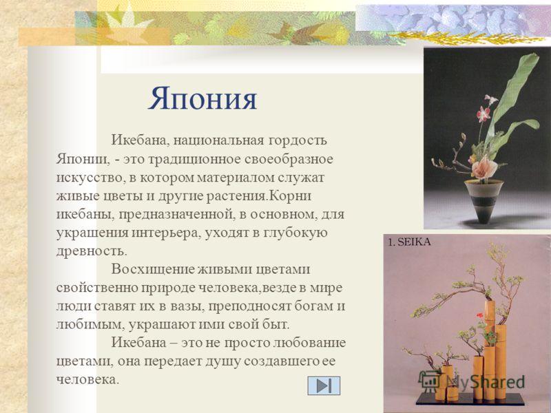 Япония Икебана, национальная гордость Японии, - это традиционное своеобразное искусство, в котором материалом служат живые цветы и другие растения.Корни икебаны, предназначенной, в основном, для украшения интерьера, уходят в глубокую древность. Восхи