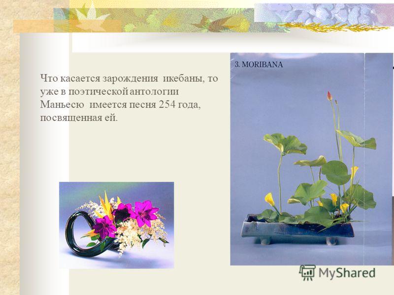 Что касается зарождения икебаны, то уже в поэтической антологии Маньесю имеется песня 254 года, посвященная ей.